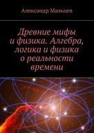 Древние мифы и физика. Алгебра, логика и физика о реальности времени